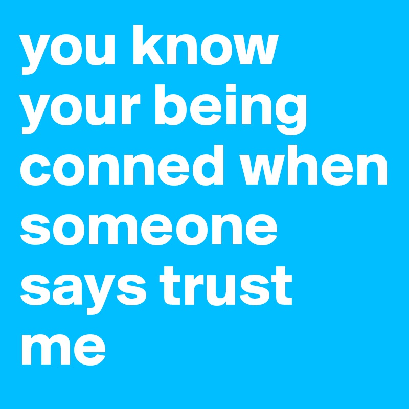 you-know-your-being-conned-when-someone-says-trust
